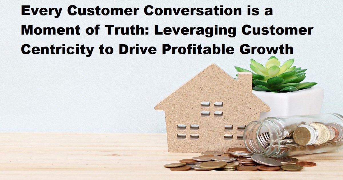 Every Customer Conversation is a Moment of Truth: Leveraging Customer Centricity to Drive Profitable Growth