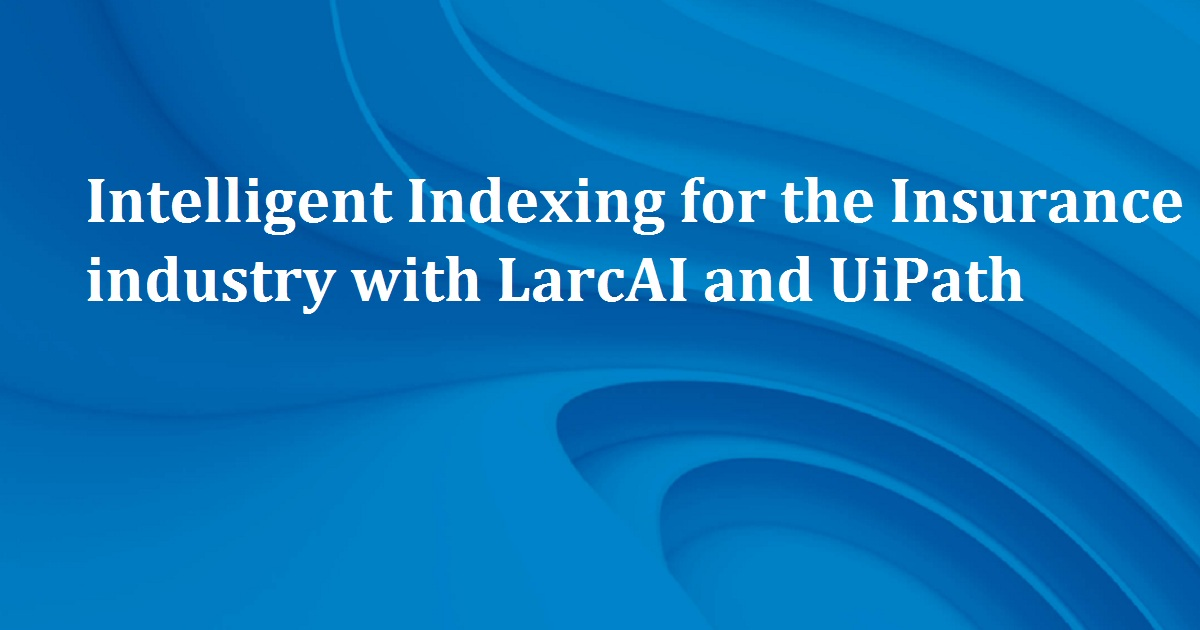 Intelligent Indexing for the Insurance industry with LarcAI and UiPath