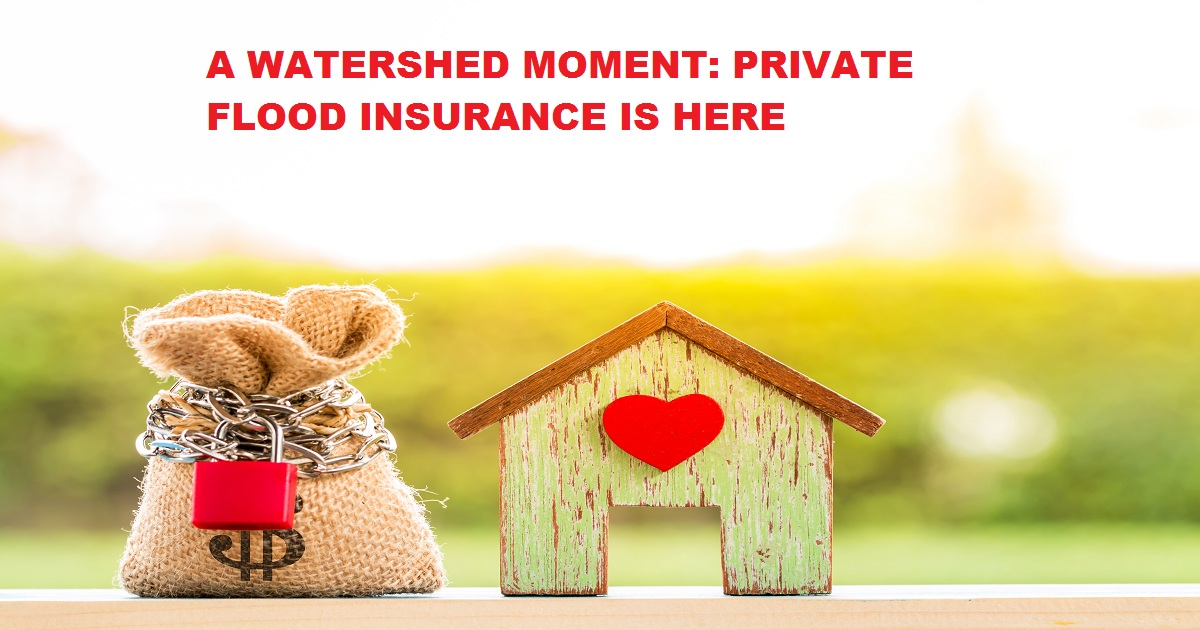 A WATERSHED MOMENT: PRIVATE FLOOD INSURANCE IS HERE