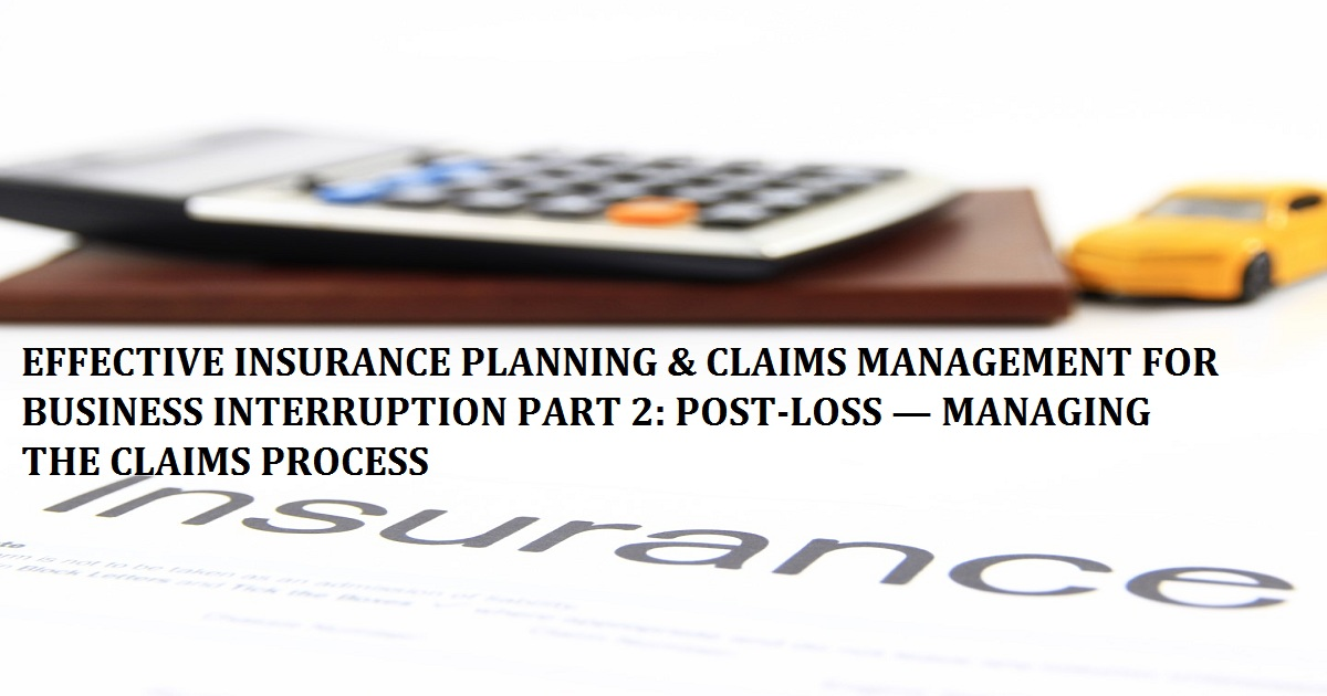 EFFECTIVE INSURANCE PLANNING & CLAIMS MANAGEMENT FOR BUSINESS INTERRUPTION PART 2: POST-LOSS — MANAGING THE CLAIMS PROCESS