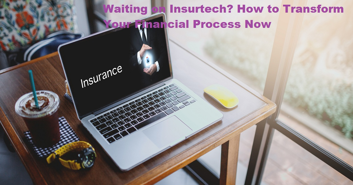 Waiting on Insurtech? How to Transform Your Financial Process Now